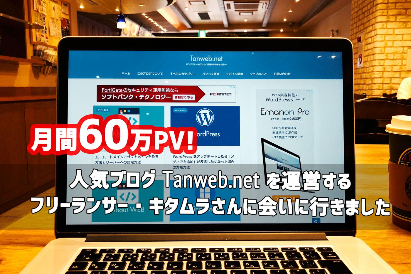 月間60万PV! 人気ブログ Tanweb.net を運営する フリーランサー・キタムラさんに会いに行きました